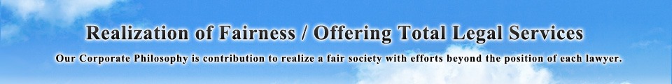 Realization of Fairness / Offering Total Legal Services -Our Corporate Philosophy is contribution to realize a fair society with efforts beyond the position of each lawyer.-